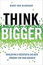 Think Bigger - Developing a Successful Big Data Strategy for Your Business ebook by Mark Van Rijmenam