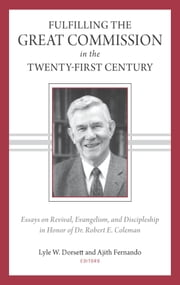 Fulfilling the Great Commission in the Twenty-First Century: Essays on Reviva, Evangelism, and Discipleship in Honor of Dr. Robert E. Coleman ebook by Lyle Dorsett