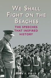 We Shall Fight on the Beaches - The Speeches That Inspired History ebook by Jacob F. Field