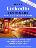 What LinkedIn Beginners Really Need to Know - Introduction & Short Guide for People New to the World of LinkedIn ebook by Astrid Schmidtchen