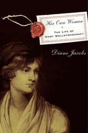 Her Own Woman - The Life of Mary Wollstonecraft ebook by Diane Jacobs