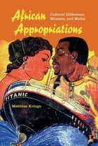 African Appropriations - Cultural Difference, Mimesis, and Media ebook by Matthias Krings