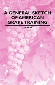 A General Sketch of American Grape Training ebook by L. H. Bailey
