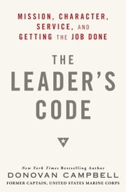 The Leader's Code - Mission, Character, Service, and Getting the Job Done ebook by Donovan Campbell