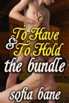 To Have and To Hold: The Bundle ebook by Sofia Bane
