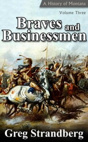 Braves and Businessmen: A History of Montana, Volume III - Montana History Series, #3 ebook by Greg Strandberg