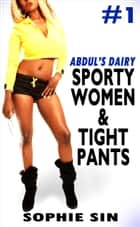 Sporty Women & Tight Pants (Abdul's Dairy #1) ebook by Sophie Sin