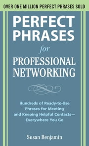 Perfect Phrases for Professional Networking: Hundreds of Ready-to-Use Phrases for Meeting and Keeping Helpful Contacts – Everywhere You Go ebook by Susan Benjamin