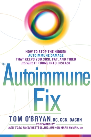 The Autoimmune Fix - How to Stop the Hidden Autoimmune Damage That Keeps You Sick, Fat, and Tired Before It Turns Into Disease eBook by Tom O'Bryan