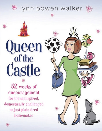 Queen of the Castle - 52 Weeks of Encouragement for the Uninspired, Domestically Challenged, or Just Plain Tired Homemaker ebook by Lynn Bowen Walker