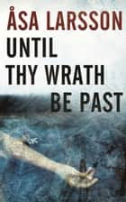 Until Thy Wrath Be Past - A Rebecka Martinsson Investigation ebook by Asa Larsson, Laurie Thompson
