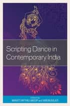 Scripting Dance in Contemporary India ebook by Maratt Mythili Anoop,Varun Gulati,C. R. Rajendran,Ruchika Sharma,Justine Lemos,Anandi Salinas,Kelli Ling,Sushmita Arunkumar,Kaustvi Sarkar,Veena Basavarajaiah,Divya Venkatesh,Puthumana Govindan Namboodiri,Melwyn Pinto