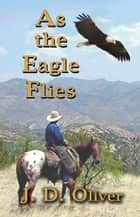 As the Eagle Flies ebook by J. D. Oliver