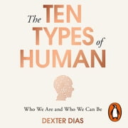 The Ten Types of Human - A New Understanding of Who We Are, and Who We Can Be audiobook by Dexter Dias