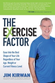 The eXercise Factor - Ease Into the Best Shape of Your Life Regardless of Your Age, Weight or Current Fitness Level ebook by Jim Kirwan