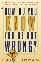 How Do You Know You're Not Wrong? - Responding to Objections That Leave Christians Speechless ebook by Paul Copan