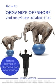 How To Organize Offshore and Nearshore Collaboration - Lessons Learned in Offshoring and Nearshoring ebook by Hugo Messer,Darel Cullen,Abhilash Chandran,Andy Jordan,Erwin de Bont,Andreas Brilling,Anuj Kumar, Jean-Paul van Wieringhen Borski, Herke Schuffel,Henk Woolschot