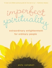 Imperfect Spirituality - Extraordinary Enlightenment for Ordinary People ebook by Polly Campbell