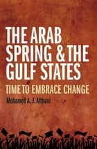 The Arab Spring and the Gulf States - Time to embrace change ebook by Mohamed Althani