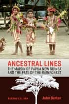 Ancestral Lines - The Maisin of Papua New Guinea and the Fate of the Rainforest, Second Edition ebook by John  Barker