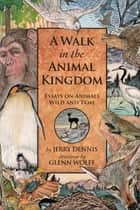 A Walk in the Animal Kingdom - Essays on Animals Wild and Tame ebook by Jerry Dennis, Glenn Wolff