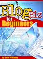 Blog Business For Beginners ebook by John Williams