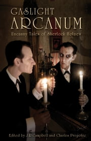 Gaslight Arcanum - Uncanny Tales of Sherlock Holmes ebook by Charles Prepolec,J. R. Campbell