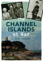 The Channel Islands at War - A Dark History ebook by Robert Bard