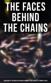 The Faces Behind the Chains: Thousands of Recorded Interviews, Memoirs & Life Stories of Former Slaves - Including Historical Documents & Legislative Progress of Civil Rights Movement ebook by Frederick Douglass, Harriet Jacobs, Solomon Northup,...