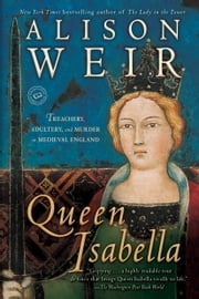 Queen Isabella - Treachery, Adultery, and Murder in Medieval England ebook by Alison Weir