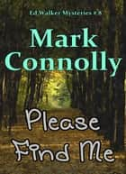 Please Find Me - Ed Walker Mysteries, #8 ebook by Mark Connolly