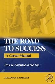 The Road to Success: A Career Manual - How to Advance to the Top ebook by Margulis, Alexander R.