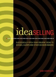 IdeaSelling - Successfully Pitch Your Creative Ideas to Bosses, Clients & other Decision Makers ebook by Sam Harrison