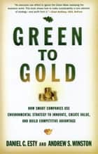 Green to Gold: How Smart Companies Use Environmental Strategy to Innovate, Create Value, and Build Competitive Advantage ebook by Daniel C. Esty, Andrew S. Winston