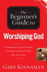 The Beginner's Guide to Worshiping God ebook by Gary D. Kinnaman