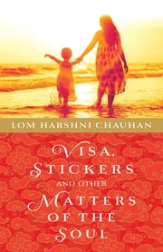 Visa, Stickers and Other Matters of the Soul ebook by Lom Harshni Chauhan