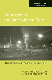 On Argentina and the Southern Cone - Neoliberalism and National Imaginations eBook by Alejandro Grimson, Gabriel Kessler