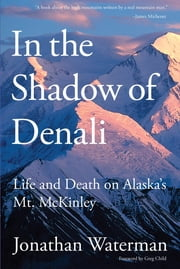 In the Shadow of Denali - Life And Death On Alaska's Mt. Mckinley ebook by Jonathan Waterman