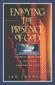 Enjoying the Presence of God - Discovering Intimacy with God in the Daily Rhythms of Life ebook by Jan Johnson