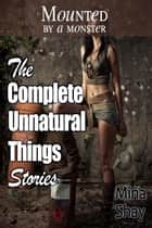 Mounted by a Monster: The Complete Unnatural Things Stories ebook by