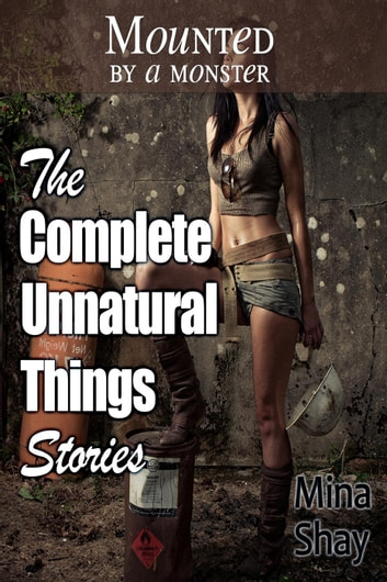 Mounted by a Monster: The Complete Unnatural Things Stories ebook by Mina Shay