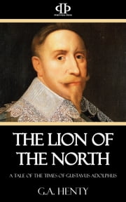 The Lion of the North - A Tale of the Times of Gustavus Adolphus ebook by G.A. Henty