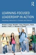Learning-Focused Leadership in Action ebook by Michael S. Knapp,Meredith I. Honig,Margaret L. Plecki,Bradley S. Portin,Michael A. Copland