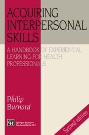 Acquiring Interpersonal Skills - A Handbook of Experiential Learning for Health Professionals ebook by Philip Burnard