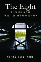 The Eight - A Season in the Tradition of Harvard Crew ebook by Susan Saint Sing