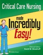 Critical Care Nursing Made Incredibly Easy! ebook by Lippincott Williams & Wilkins