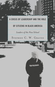 A Crisis of Leadership and the Role of Citizens in Black America - Leaders of the New School ebook by Stephen C. W. Graves