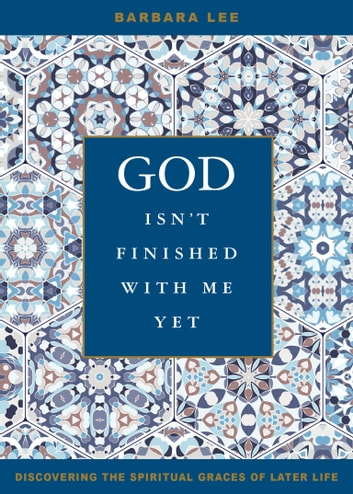 God Isn't Finished with Me Yet - Discovering the Spiritual Graces of Later Life ebook by Barbara Lee