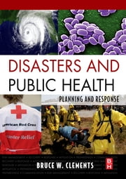 Disasters and Public Health - Planning and Response ebook by Bruce Clements