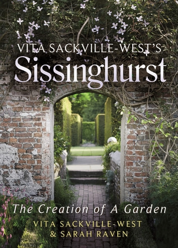 Vita Sackville-West's Sissinghurst - The Creation of a Garden ebook by Vita Sackville-West,Sarah Raven